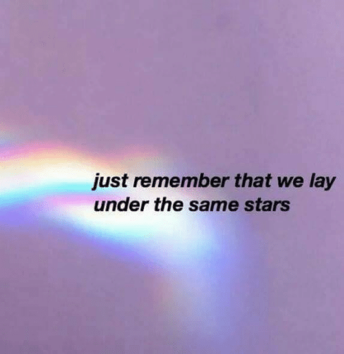 Just Remember: just remember that we lay  under the same stars
