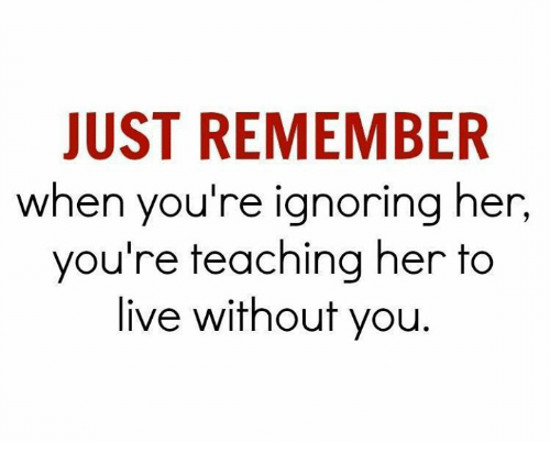 Teaching: JUST REMEMBER  when you're ignoring her,  you're teaching her to  live without you