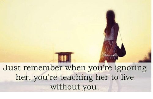 Teaching: Just remember when you're ignoring  her, you're teaching her to live  without you.