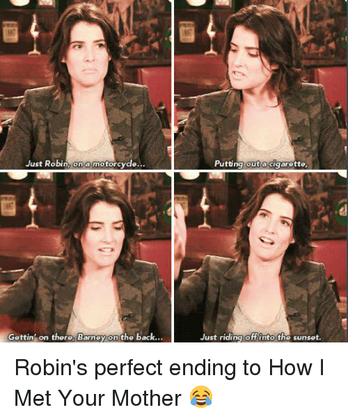 Motorcycle: Just Robin  on a motorcycle  Gettin on there, Barney on the back.  Putting out a cigarette.  Just riding off into the sunset. Robin's perfect ending to How I Met Your Mother 😂