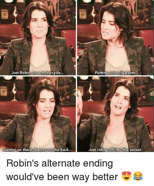 Motorcycle: Just Robin  on a motorcycle  Gettin on there, Barney on the back.  Putting out a cigarette.  Just riding off into the sunset. Robin's alternate ending would've been way better 😍😂