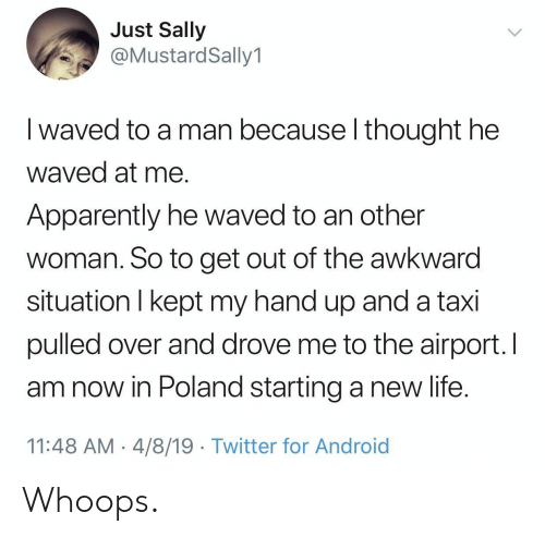 whoops: Just Sally  @MustardSally1  I waved to a man because l thought he  waved at me.  Apparently he waved to an other  woman. So to get out of the awkward  situation I kept my hand up and a taxi  pulled over and drove me to the airport. l  am now in Poland starting a new life  11:48 AM- 4/8/19 Twitter for Android Whoops.