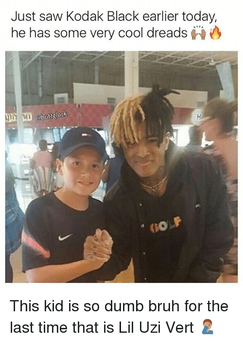 Bruh, Dreads, and Dumb: Just saw Kodak Black earlier today,  he has some very cool dreads  obut glock  two F This kid is so dumb bruh for the last time that is Lil Uzi Vert 🤦🏽♂️