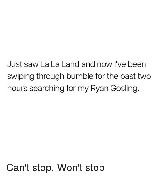 Funny, Ryan Gosling, and Bumble: Just saw La La Land and now I've been  swiping through bumble for the past two  hours searching for my Ryan Gosling Can't stop. Won't stop.