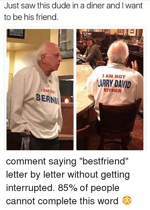 "Memes, Larry David, and 🤖: Just saw this dude in a diner and I want  to be his friend.  I AM NOT  LARRY DAVID  EITHER comment saying ""bestfriend"" letter by letter without getting interrupted. 85% of people cannot complete this word 😳"