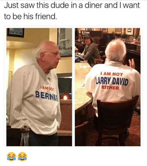 Dude, Friends, and Funny: Just saw this dude in a diner and I want  to be his friend  I AM NOT  LARRY DAVID  EITHER  BERNI 😂😂