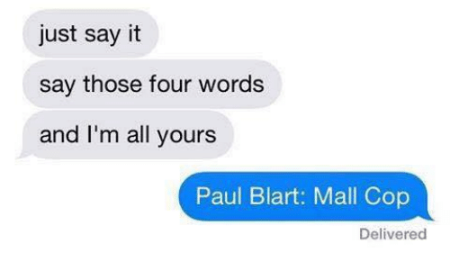 paul blart: just say it  say those four words  and I'm all yours  Paul Blart: Mall Cop  Delivered