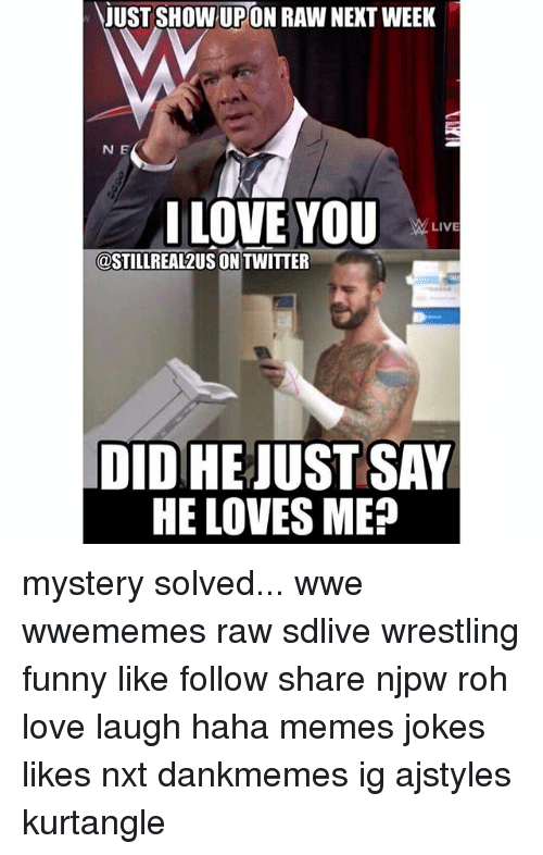 Mystery Solved: JUST SHOW UPON RAW NEKT WEEK  N E  I LOVE YOU  LIVE  @STILLREAL2US ON TWITTER  DID HE JUSTSAY  HE LOVES ME? mystery solved... wwe wwememes raw sdlive wrestling funny like follow share njpw roh love laugh haha memes jokes likes nxt dankmemes ig ajstyles kurtangle