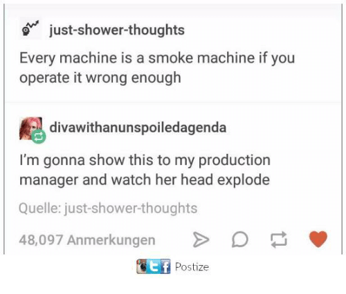 Head, Shower, and Shower Thoughts: just-shower-thoughts  Every machine is a smoke machine if you  operate it wrong enough  divawithanunspoiledagenda  I'm gonna show this to my production  manager and watch her head explode  Quelle: just-shower-thoughts  48,097 Anmerkungen >  ﹀  ET Postize