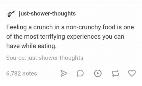Food, Shower, and Shower Thoughts: just-shower-thoughts  Feeling a crunch in a non-crunchy food is one  of the most terrifying experiences you can  have while eating.  Source: just-shower-thoughts  6,782 notes