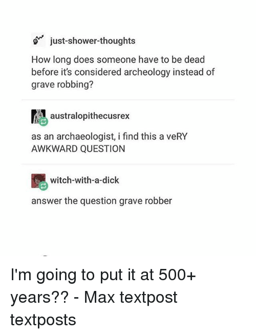 Memes, Shower, and Shower Thoughts: just-shower-thoughts  How long does someone have to be dead  before it's considered archeology instead of  grave robbing?  atralopithecusrex  as an archaeologist, i find this a veRY  AWKWARD QUESTION  witch-with-a-dick  answer the question grave robber I'm going to put it at 500+ years?? - Max textpost textposts