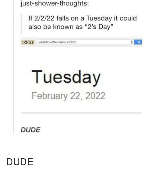 "Shower thoughts: just shower-thoughts:  If 2/2/22 falls on a Tuesday it could  also be known as ""2's Day""  OOGLE what day of the week is 22222  Tuesday  February 22, 2022  DUDE DUDE"