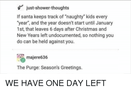"The Purge: just-shower-thoughts  If santa keeps track of ""naughty"" kids every  ""year"", and the year doesn't start until January  1st, that leaves 6 days after Christmas and  New Years left undocumented, so nothing you  do can be held against you.  majere636  The Purge: Season's Greetings. WE HAVE ONE DAY LEFT"