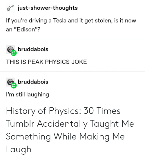 """Edison: just-shower-thoughts  If you're driving a Tesla and it get stolen, is it now  an """"Edison""""?  bruddabois  THIS IS PEAK PHYSICS JOKE  bruddabois  I'm still laughing History of Physics: 30 Times Tumblr Accidentally Taught Me Something While Making Me Laugh"""