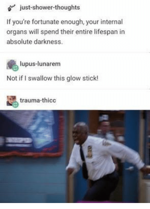 glow stick: just-shower-thoughts  If you're fortunate enough, your internal  organs will spend their entire lifespan in  absolute darkness.  lupus-lunarem  Not if I swallow this glow stick!  trauma-thico