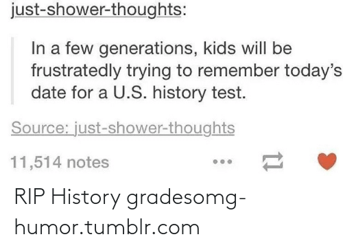 Shower thoughts: just-shower-thoughts:  In a few generations, kids will be  frustratedly trying to remember today's  date for a U.S. history test.  Source: just-shower-thoughts  11,514 notes RIP History gradesomg-humor.tumblr.com