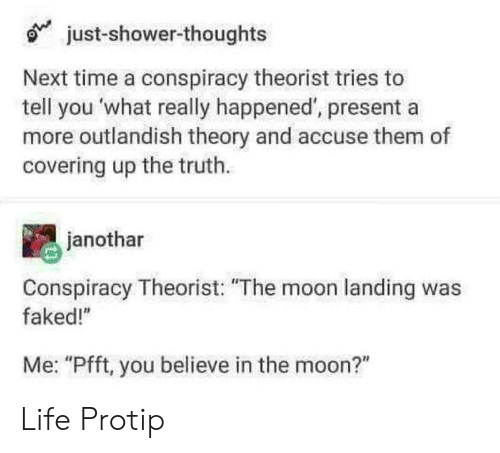 """protip: just-shower-thoughts  Next time a conspiracy theorist tries to  tell you what really happened, presenta  more outlandish theory and accuse them of  covering up the truth.  janothar  Conspiracy Theorist: """"The moon landing was  faked!""""  Me: """"Pfft, you believe in the moon?"""" Life Protip"""
