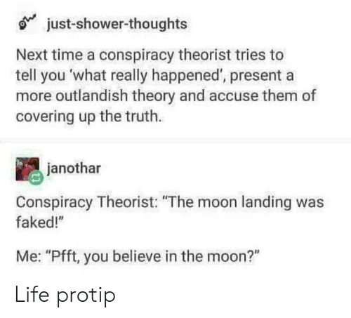 """protip: just-shower-thoughts  Next time a conspiracy theorist tries to  tell you what really happened', presenta  more outlandish theory and accuse them of  covering up the truth.  janothar  Conspiracy Theorist: """"The moon landing was  faked!""""  Me: """"Pfft, you believe in the moon?"""" Life protip"""