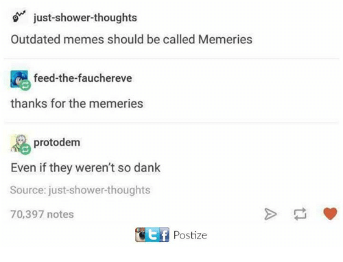 Dank, Memes, and Shower: just-shower thoughts  Outdated memes should be called Memeries  feed-the-faucherevee  thanks for the memerie  protodem  Even if they weren't so dank  Source: just-shower-thoughts  70,397 notes