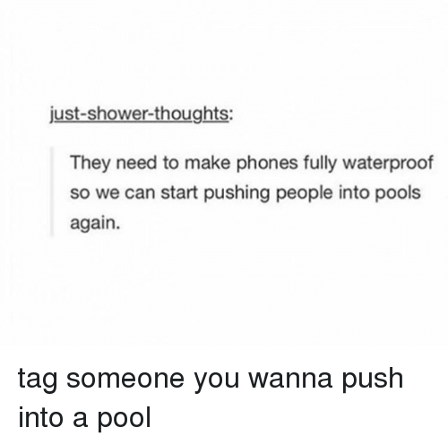 Memes, Shower, and Shower Thoughts: just-shower-thoughts:  They need to make phones fully waterproof  so we can start pushing people into pools  again. tag someone you wanna push into a pool