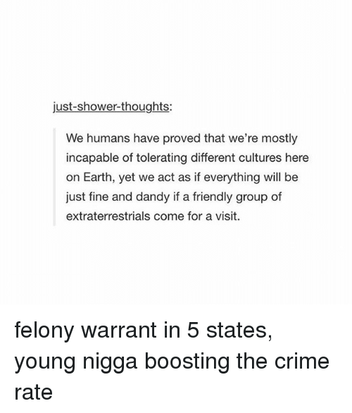 Crime, Shower, and Shower Thoughts: just-shower-thoughts:  We humans have proved that we're mostly  incapable of tolerating different cultures here  on Earth, yet we act as if everything will be  just fine and dandy if a friendly group of  extraterrestrials come for a visit. felony warrant in 5 states, young nigga boosting the crime rate
