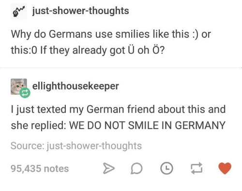 Shower, Shower Thoughts, and Germany: just-shower-thoughts  Why do Germans use smilies like this:) or  this:0 If they already got Ü oh Ö?  ellighthousekeeper  I just texted my German friend about this and  she replied: WE DO NOT SMILE IN GERMANY  Source: just-shower-thought  95,435 notes D