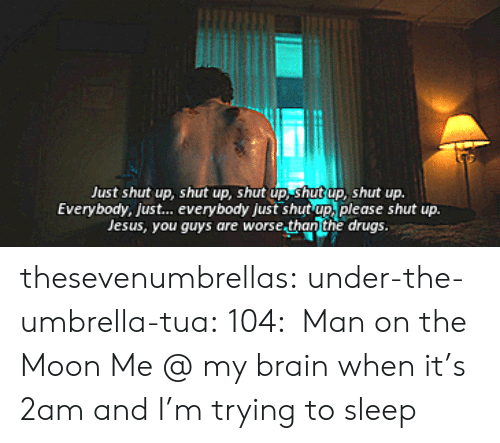 Please Shut Up: Just shut up, shut up, shut up, shut up, shut up.  Everybody, just... everybody just shut up, please shut up.  Jesus, you guys are worse.than the drugs. thesevenumbrellas:  under-the-umbrella-tua:  104: Man on the Moon  Me @ my brain when it's 2am and I'm trying to sleep