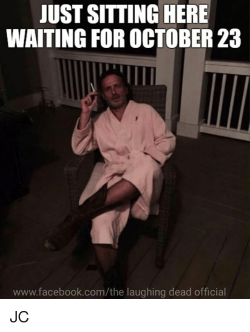 Facebook, Memes, and facebook.com: JUST SITTING HERE  WAITING FOR OCTOBER 23  www.facebook.com/the laughing dead official JC