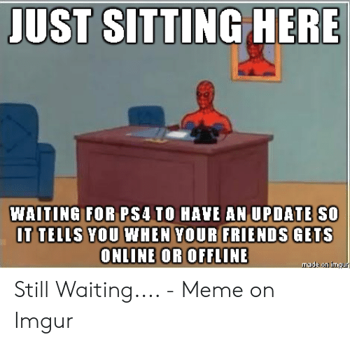 Still Waiting Meme: JUST SITTING HERE  WAITING FOR PS4 TO HAVE AN UPDATE SO  IT TELLS YOU WHEN YOUR FRIENDS GETS  ONLINE OR OFFLINE  made on imgur