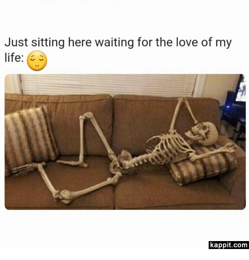 Life, Love, and Girl Memes: Just sitting here waiting for the love of my  life  kappit.com