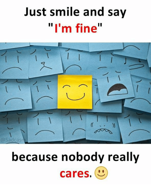"Memes, Smile, and 🤖: Just smile and say  ""I'm fine""  @Sadcas  because nobody really  cares."