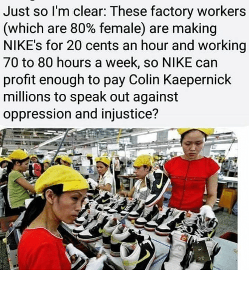 speak out: Just so l'm clear: These factory workers  (which are 80% female) are making  NIKE's for 20 cents an hour and working  70 to 80 hours a week, so NIKE can  profit enough to pay Colin Kaepernick  millions to speak out against  oppression and injustice?