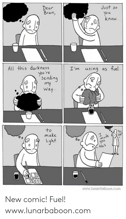 Lunarbaboon: Just so  o u  know  ear  Brain,  All this darkness  I'm using as fuel  re  Sendin  o o Way  to  make  light  mo  oyou  www.lunarbaboon.com New comic! Fuel! www.lunarbaboon.com