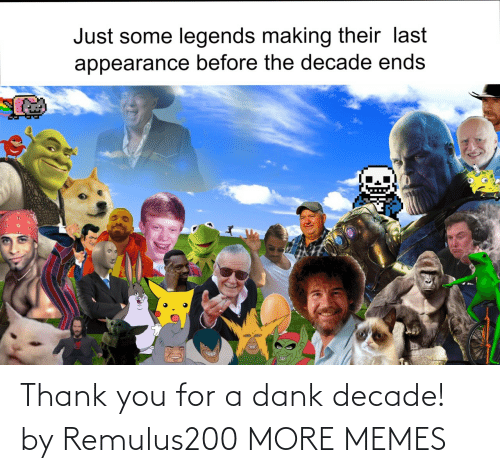 legends: Just some legends making their last  appearance before the decade ends Thank you for a dank decade! by Remulus200 MORE MEMES
