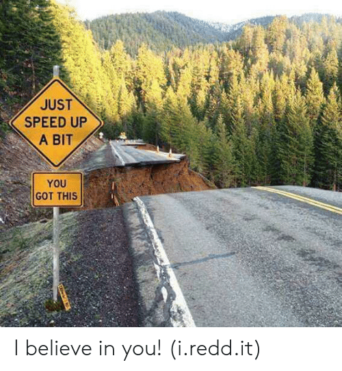 Speed Up: JUST  SPEED UP  A BIT  YOU  GOT THIS I believe in you! (i.redd.it)