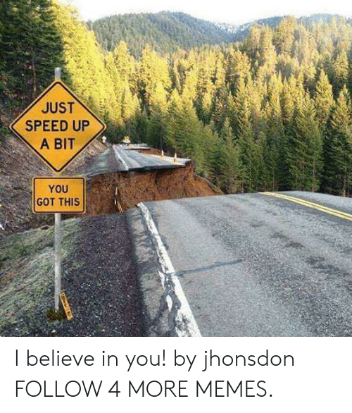 Speed Up: JUST  SPEED UP  A BIT  YOU  GOT THIS I believe in you! by jhonsdon FOLLOW 4 MORE MEMES.
