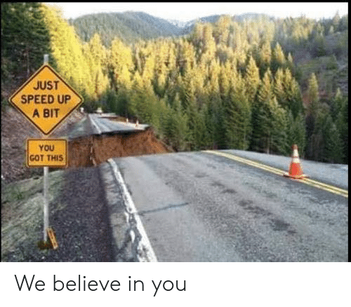 Speed Up: JUST  SPEED UP  A BIT  YOU  GOT THIS We believe in you