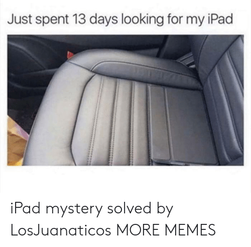 Mystery Solved: Just spent 13 days looking for my iPad iPad mystery solved by LosJuanaticos MORE MEMES