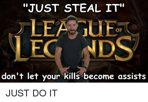 "Just Do It, League of Legends, and Yours: ""JUST STEAL IT""  OF  don't let your kills become assists JUST  DO  IT"
