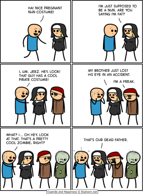 Cyanide And Happiness Explosm Net: JUST SUPPOSED TO  BE A NUN. ARE YOu  SAYING IM FAT?  HA! NICE PREGNANT  NUN COSTUME!  MY BROTHER JUST LOST  , UM. JEEZ. HEY, LOOK!  THAT GUY HAS A COOL  PIRATE COSTUME!  HIS EYE IN AN ACCIDENT  WHAT? OH HEY, LOOK  AT THAT. THAT'S A PRETTY  COOL ZOMBIE, RIGHT?  THAT'S OUR DEAD FATHER.  Cyanide and Happiness  Explosm.net