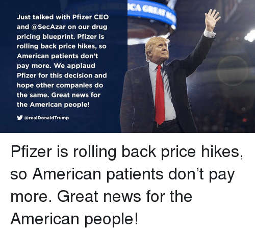 blueprint: Just talked with Pfizer CEO  and @SecAzar on our drug  pricing blueprint. Pfizer is  rolling back price hikes, so  American patients don't  pay more. We applaud  Pfizer for this decision and  hope other companies do  the same. Great news for  the American people!  У @real DonaldTrump Pfizer is rolling back price hikes, so American patients don't pay more. Great news for the American people!