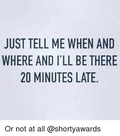 Girl Memes, All, and Eames: JUST TELL ME WHEN AND  WHERE AND I'LL BE THERE  20 MINUTES LATE  NE  AH  NTE  EEA  HBL  WLS  ELE  IT  LN  EAM  1AM  TEO  TR  SE  UH  JW Or not at all @shortyawards
