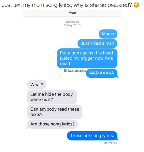 Head, Memes, and Lyrics: Just text my mom song lyrics, why is she so prepared?  Mom  Message  Today 21:16  Mama  Just killed a man  Put a gun against his head  pulled my trigger now he's  dead  @bluetexticons  MAMAAAAA  What?  Let me hide the body,  where is it?  Can anybody read these  texts?  Are those song lyrics?  Those are song lyrics.  Delivered