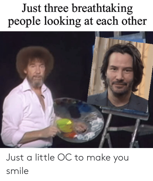 Make You Smile: Just three breathtaking  people looking at each other Just a little OC to make you smile