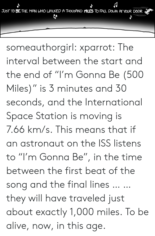 "Km S: JUST TO BE THE MAN WHO WALKED A THOUSAND MILES TO FALL DOWN AT YOUR DOOR someauthorgirl:  xparrot:  The interval between the start and the end of ""I'm Gonna Be (500 Miles)"" is 3 minutes and 30 seconds, and the International Space Station is moving is 7.66 km/s. This means that if an astronaut on the ISS listens to ""I'm Gonna Be"", in the time between the first beat of the song and the final lines … … they will have traveled just about exactly 1,000 miles.  To be alive, now, in this age."