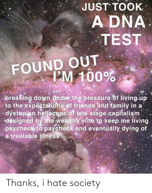 breaking down: JUST TOOK  A DNA  TEST  FOUND OUT  IM 100%  breaking down under the pressure of living.up  to the expectations of friends and family in a  dystopian hellscape of late stage.capitalism  designed by the wealthy elite to keep me living.  paycheck to paycheck and eventüally dying of  a treatable illness Thanks, i hate society