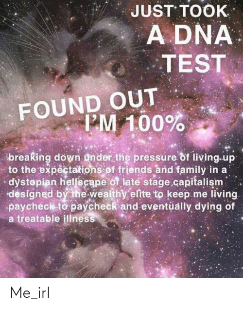 breaking down: JUST TOOK  A DNA  TEST  FOUND OUT  I'M 100%  breaking down under the pressure of living.up  to the expectations of friends and family in a  dystopian helscape of late stage capitalism  designed by the wealthy elite to keep me living.  paycheck to paycheck and eventüally dying of  a treatable illness Me_irl