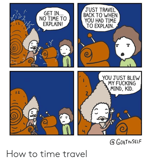 time travel: JUST TRAVEL  BACK TO WHEN  YOU HAD TIME  TO EXPLAIN  GET IN..  NO TIME TO  EXPLAIN!  YOU JUST BLEW  MY FUCKING  MIND, KID.  2  GOATHOSELF How to time travel
