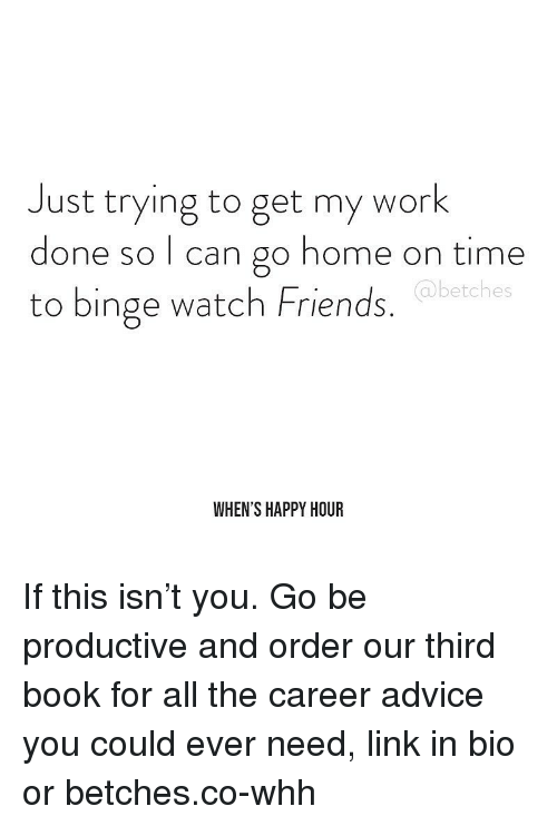 Advice, Friends, and Work: Just trying to get my work  done so I can go home on time  to binge watch Friends.  @betches  WHEN'S HAPPY HOUR If this isn't you. Go be productive and order our third book for all the career advice you could ever need, link in bio or betches.co-whh