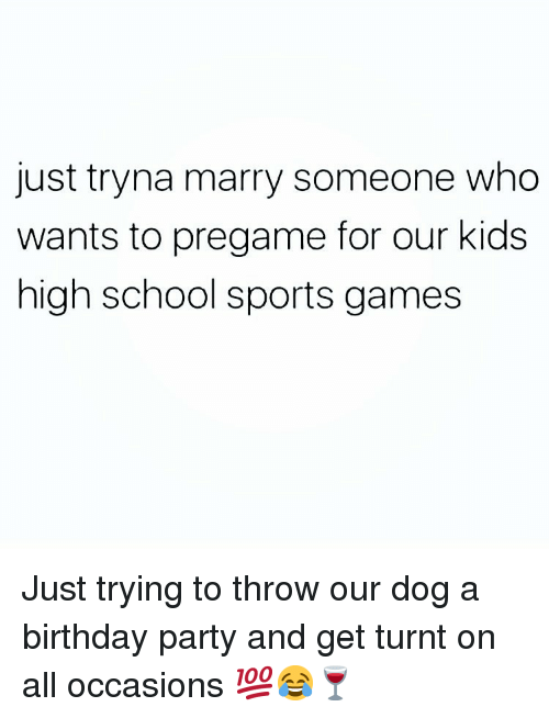 get turnt: just tryna marry someone who  wants to pregame for our kids  high school sports games Just trying to throw our dog a birthday party and get turnt on all occasions 💯😂🍷